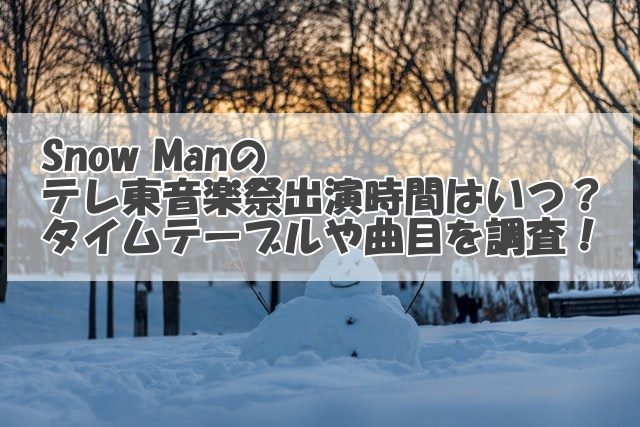 Snow Manのテレ東音楽祭出演時間はいつ?タイムテーブルや曲目を調査!