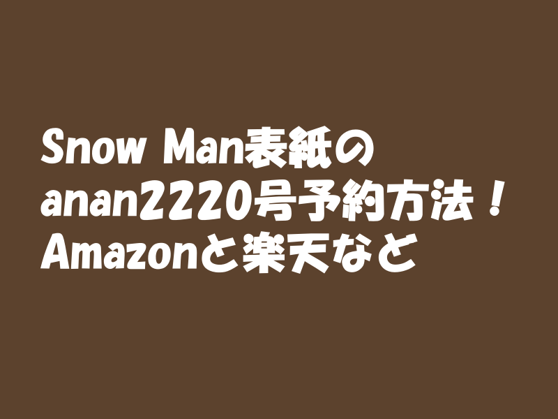 Snow Man表紙 anan2020号予約