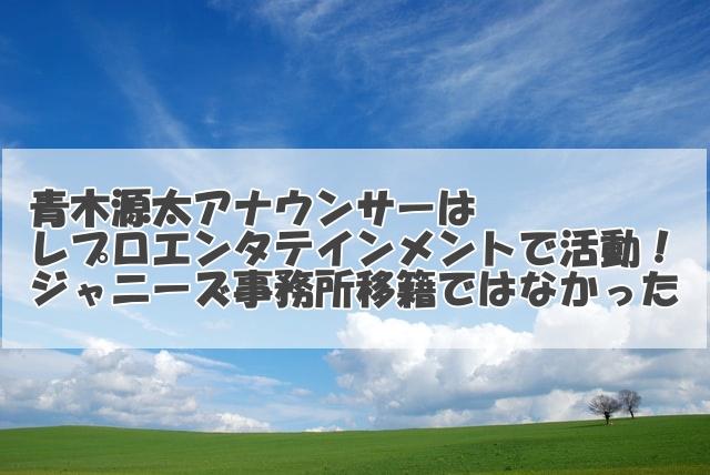 青木源太アナはレプロエンタテインメントで活動!ジャニーズ事務所移籍ではなかった