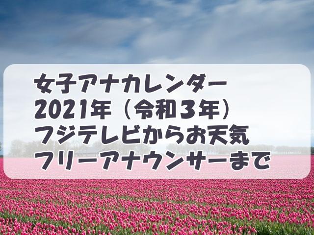 女子アナカレンダー2021(令和3年)フジテレビからフリーアナウンサー・お天気お姉さんまで