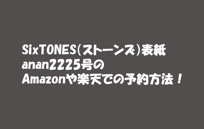 SixTONES(ストーンズ)表紙anan2225号のAmazonや楽天などでの予約方法!