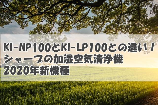 KI-NP100とKI-LP100との違い!シャープの加湿空気清浄機2020年新機種