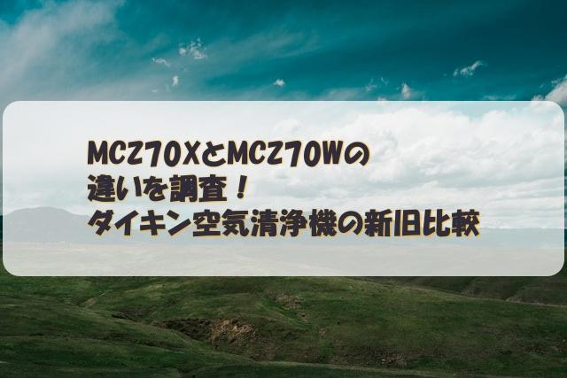 MCZ70XとMCZ70Wの違いを調査!ダイキン空気清浄機の新旧比較