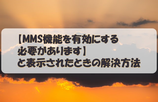 【MMS機能を有効にする必要があります】と表示されたときの解決方法